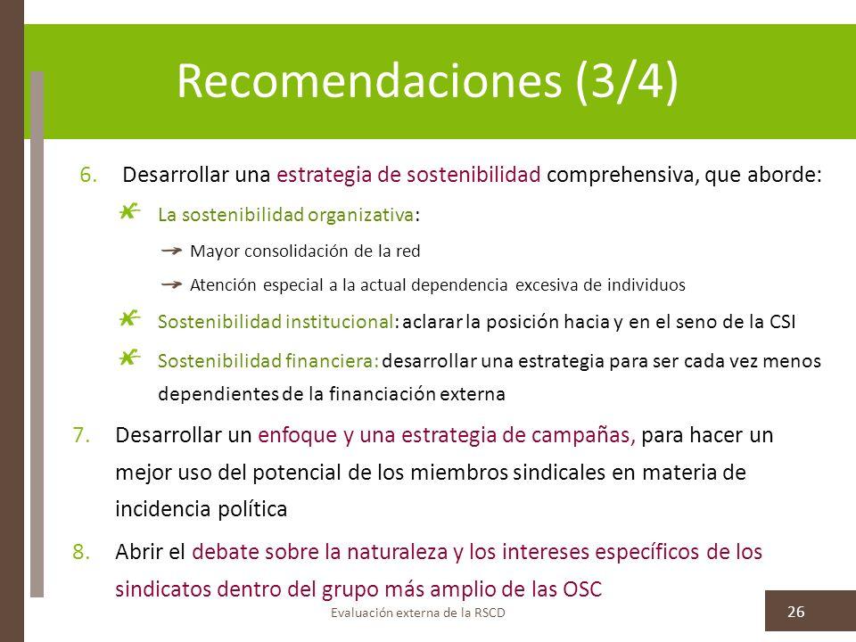 Recomendaciones (3/4) Evaluación externa de la RSCD 26 6.Desarrollar una estrategia de sostenibilidad comprehensiva, que aborde: La sostenibilidad organizativa: Mayor consolidación de la red Atención especial a la actual dependencia excesiva de individuos Sostenibilidad institucional: aclarar la posición hacia y en el seno de la CSI Sostenibilidad financiera: desarrollar una estrategia para ser cada vez menos dependientes de la financiación externa 7.Desarrollar un enfoque y una estrategia de campañas, para hacer un mejor uso del potencial de los miembros sindicales en materia de incidencia política 8.Abrir el debate sobre la naturaleza y los intereses específicos de los sindicatos dentro del grupo más amplio de las OSC