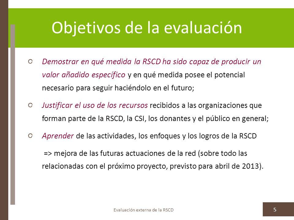 Objetivos de la evaluación Evaluación externa de la RSCD 5 Demostrar en qué medida la RSCD ha sido capaz de producir un valor añadido específico y en qué medida posee el potencial necesario para seguir haciéndolo en el futuro; Justificar el uso de los recursos recibidos a las organizaciones que forman parte de la RSCD, la CSI, los donantes y el público en general; Aprender de las actividades, los enfoques y los logros de la RSCD => mejora de las futuras actuaciones de la red (sobre todo las relacionadas con el próximo proyecto, previsto para abril de 2013).