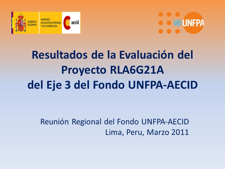 Resultados de la Evaluación del Proyecto RLA6G21A del Eje 3 del Fondo UNFPA-AECID Reunión Regional del Fondo UNFPA-AECID Lima, Peru, Marzo 2011