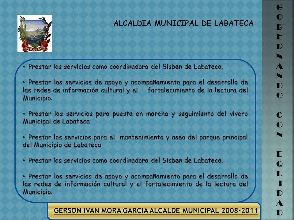 ALCALDIA MUNICIPAL DE LABATECA G O B E R N A N D O C O N E Q U I D A D GERSON IVAN MORA GARCIA ALCALDE MUNICIPAL 2008-2011 SECTOR FORTALECIMIENTO INST