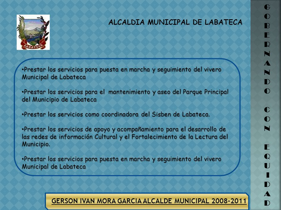 ALCALDIA MUNICIPAL DE LABATECA G O B E R N A N D O C O N E Q U I D A D GERSON IVAN MORA GARCIA ALCALDE MUNICIPAL 2008-2011 Prestar los servicios como