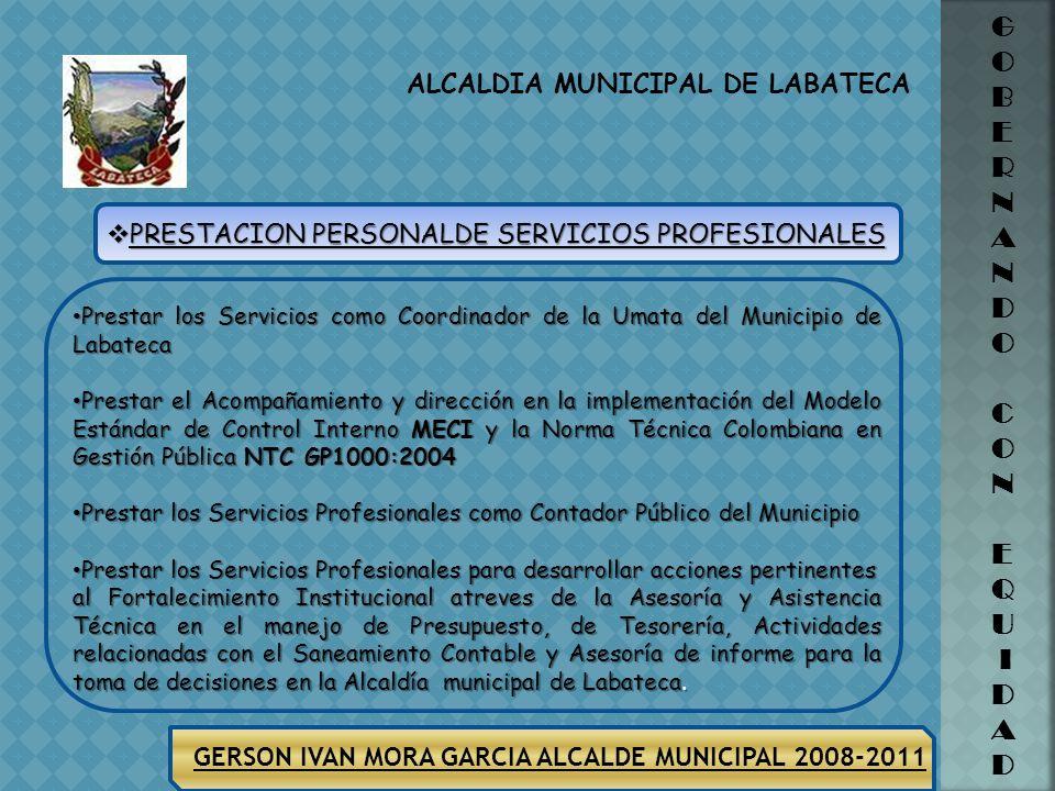 ALCALDIA MUNICIPAL DE LABATECA G O B E R N A N D O C O N E Q U I D A D GERSON IVAN MORA GARCIA ALCALDE MUNICIPAL 2008-2011 Prestar los servicios para