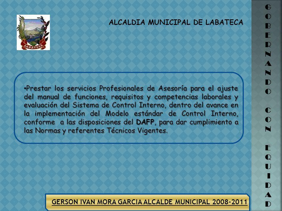 ALCALDIA MUNICIPAL DE LABATECA G O B E R N A N D O C O N E Q U I D A D GERSON IVAN MORA GARCIA ALCALDE MUNICIPAL 2008-2011 Prestar los Servicios de As