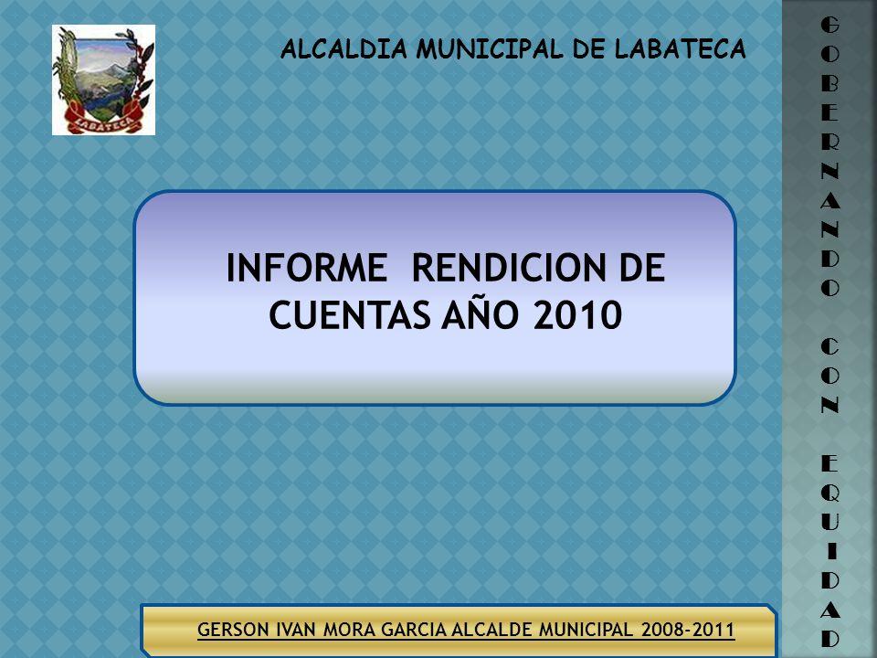 ALCALDIA MUNICIPAL DE LABATECA GERSON IVAN MORA GARCIA ALCALDE MUNICIPAL 2008-2011 INFORME RENDICION DE CUENTAS AÑO 2010 G O B E R N A N D O C O N E Q U I D A D