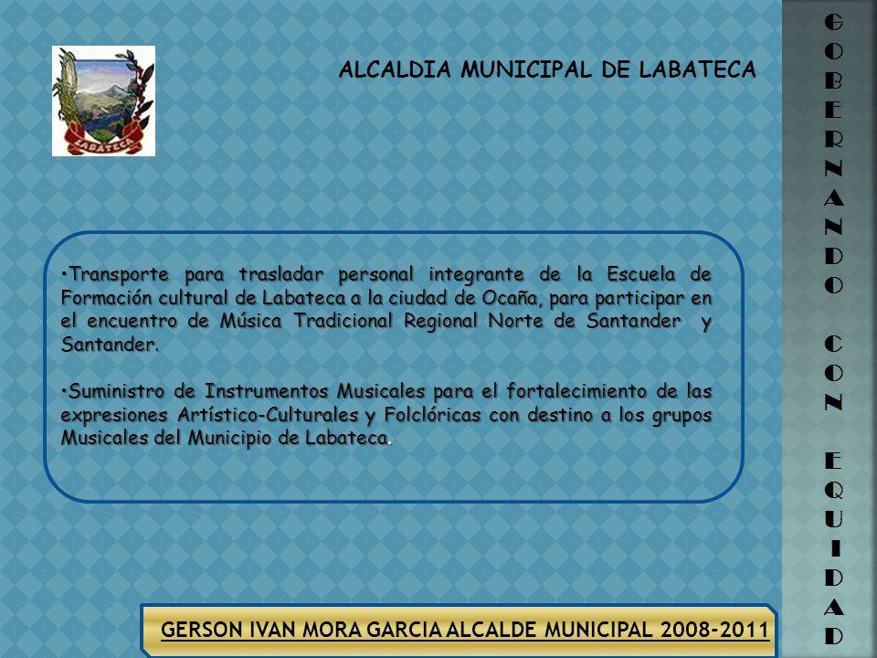 ALCALDIA MUNICIPAL DE LABATECA G O B E R N A N D O C O N E Q U I D A D GERSON IVAN MORA GARCIA ALCALDE MUNICIPAL 2008-2011 SECTOR CULTURA Suministro d