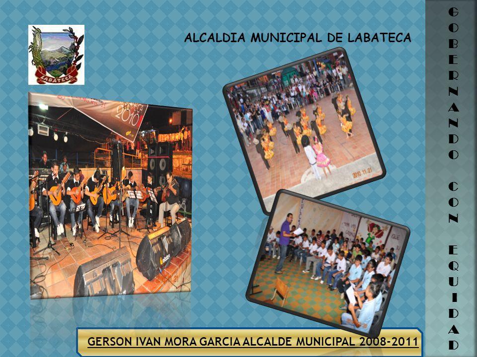 ALCALDIA MUNICIPAL DE LABATECA GERSON IVAN MORA GARCIA ALCALDE MUNICIPAL 2008-2011 G O B E R N A N D O C O N E Q U I D A D Fortalecimiento a las Escue