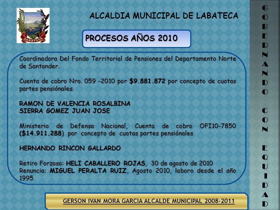 ALCALDIA MUNICIPAL DE LABATECA GERSON IVAN MORA GARCIA ALCALDE MUNICIPAL 2008-2011 G O B E R N A N D O C O N E Q U I D A D PROCESOS AÑOS 2010 Coordinadora Del Fondo Territorial de Pensiones del Departamento Norte de Santander.