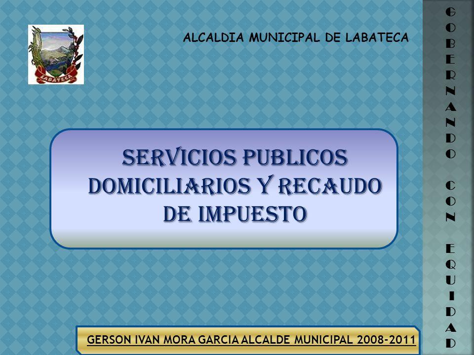 ALCALDIA MUNICIPAL DE LABATECA GERSON IVAN MORA GARCIA ALCALDE MUNICIPAL 2008-2011 G O B E R N A N D O C O N E Q U I D A D SERVICIOS PUBLICOS DOMICILIARIOS Y RECAUDO DE IMPUESTO