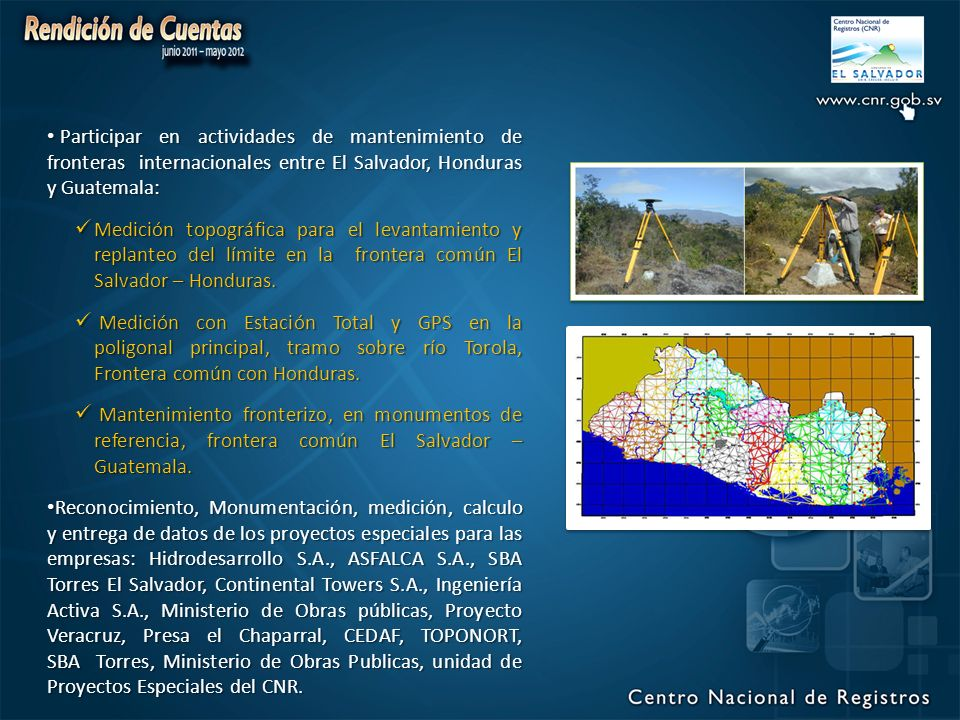 Participar en actividades de mantenimiento de fronteras internacionales entre El Salvador, Honduras y Guatemala: Participar en actividades de mantenimiento de fronteras internacionales entre El Salvador, Honduras y Guatemala: Medición topográfica para el levantamiento y replanteo del límite en la frontera común El Salvador – Honduras.