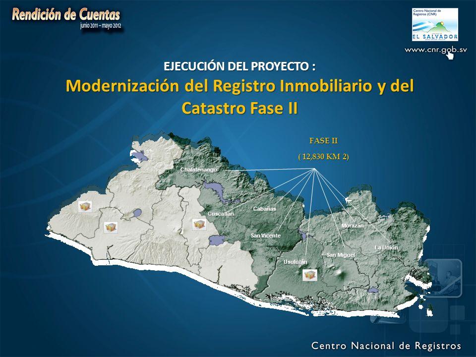 San Vicente Usulután Cuscatlán Chalatenango San Miguel Morazán La Unión Cabañas FASE II ( 12,830 KM 2) EJECUCIÓN DEL PROYECTO : Modernización del Registro Inmobiliario y del Catastro Fase II