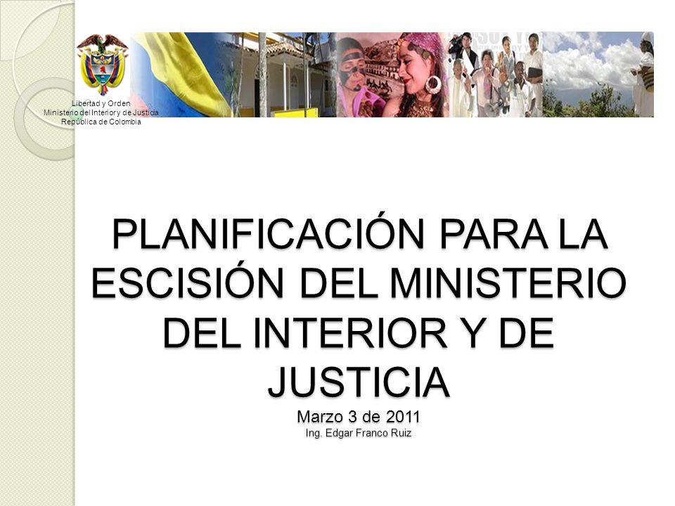 PLANIFICACIÓN PARA LA ESCISIÓN DEL MINISTERIO DEL INTERIOR Y DE JUSTICIA Marzo 3 de 2011 Ing. Edgar Franco Ruiz Libertad y Orden Ministerio del Interi