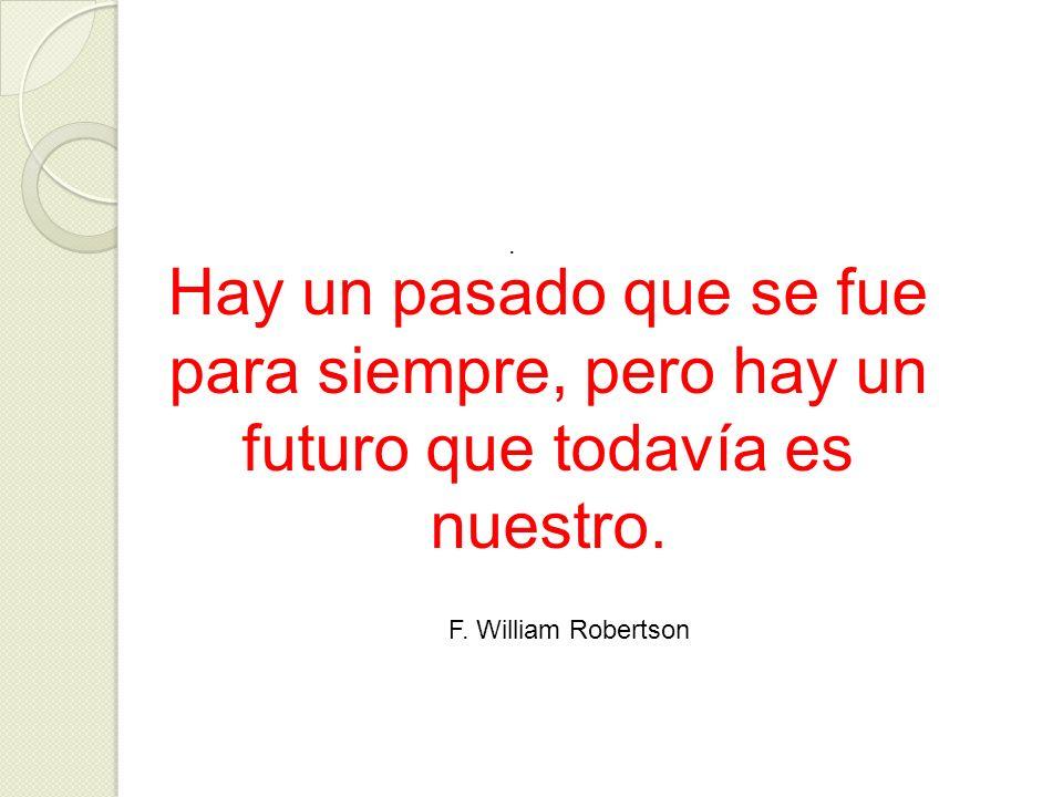 . Hay un pasado que se fue para siempre, pero hay un futuro que todavía es nuestro. F. William Robertson