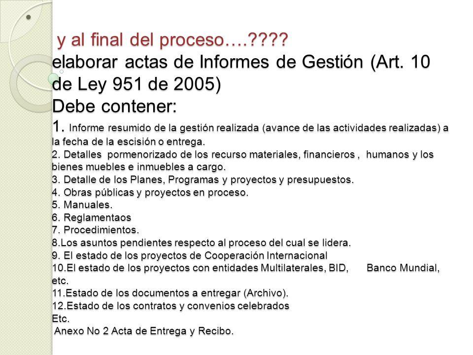 y al final del proceso….???? elaborar actas de Informes de Gestión (Art. 10 de Ley 951 de 2005) Debe contener: 1. Informe resumido de la gestión reali