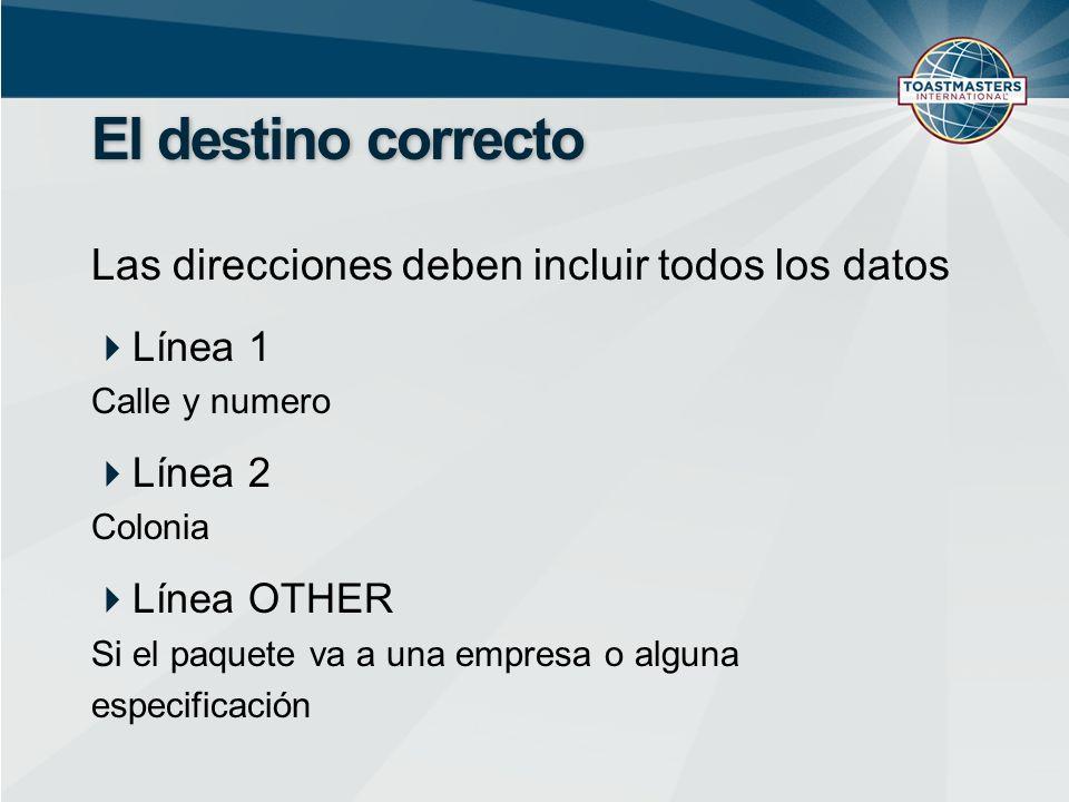 El destino correcto Las direcciones deben incluir todos los datos Línea 1 Calle y numero Línea 2 Colonia Línea OTHER Si el paquete va a una empresa o alguna especificación