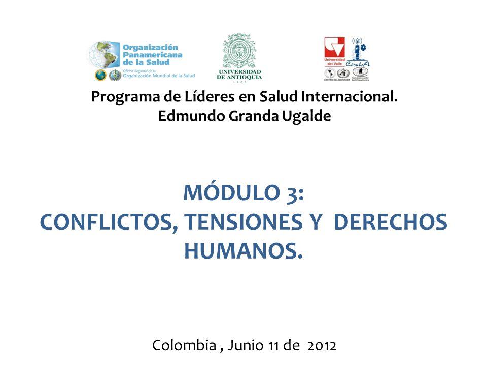 MÓDULO 3: CONFLICTOS, TENSIONES Y DERECHOS HUMANOS. Programa de Líderes en Salud Internacional. Edmundo Granda Ugalde Colombia, Junio 11 de 2012