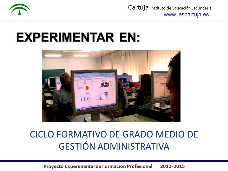 Cartuja Instituto de Educación Secundaria www.iescartuja.es Proyecto Experimental de Formación Profesional 2013-2015 EXPERIMENTAR EN: CICLO FORMATIVO DE GRADO MEDIO DE GESTIÓN ADMINISTRATIVA
