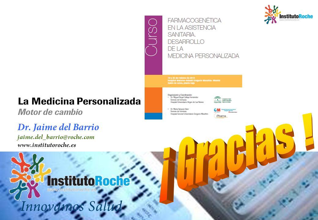 Dr. Jaime del Barrio jaime.del_barrio@roche.com www.institutoroche.es Innovamos Salud La Medicina Personalizada Motor de cambio