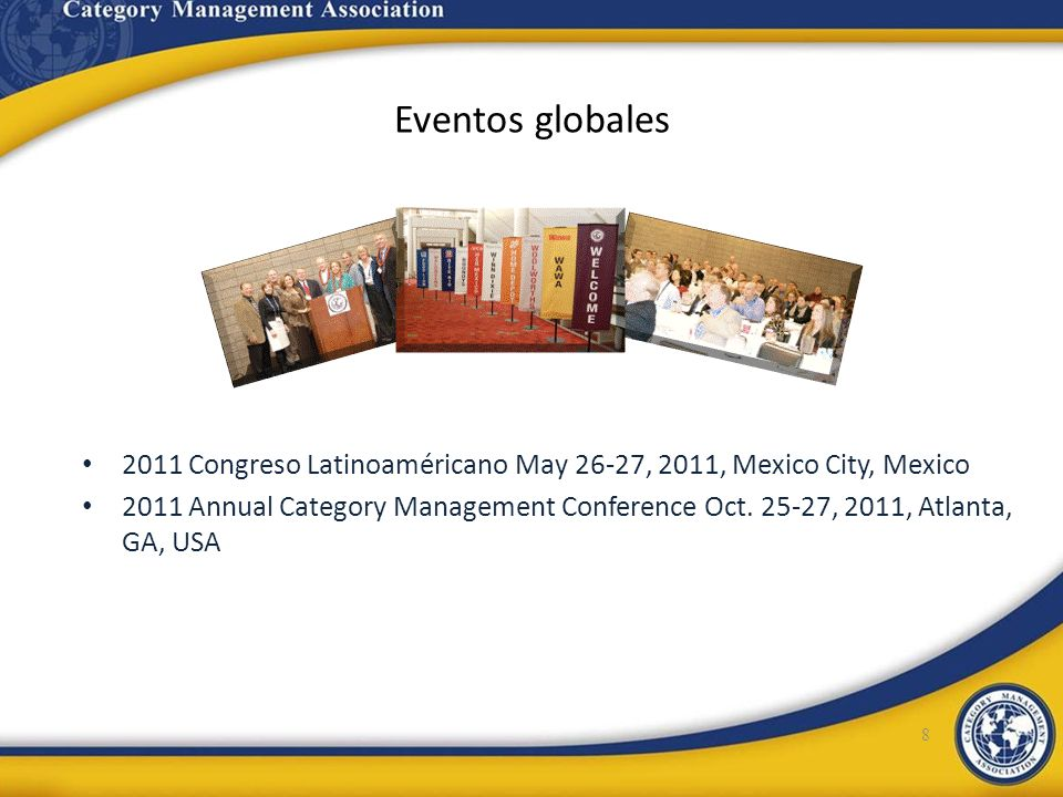 Eventos globales 8 2011 Congreso Latinoaméricano May 26-27, 2011, Mexico City, Mexico 2011 Annual Category Management Conference Oct. 25-27, 2011, Atl