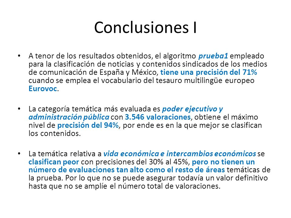 Conclusiones I A tenor de los resultados obtenidos, el algoritmo prueba1 empleado para la clasificación de noticias y contenidos sindicados de los medios de comunicación de España y México, tiene una precisión del 71% cuando se emplea el vocabulario del tesauro multilingüe europeo Eurovoc.
