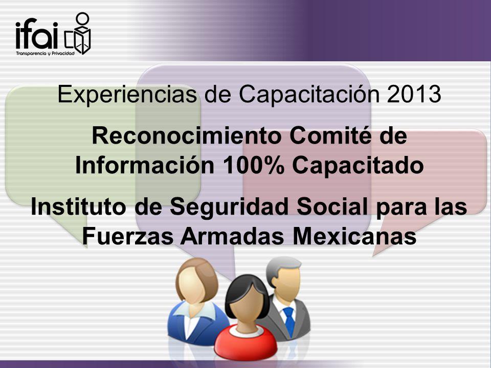 Experiencias de Capacitación 2013 Reconocimiento Comité de Información 100% Capacitado Instituto de Seguridad Social para las Fuerzas Armadas Mexicana
