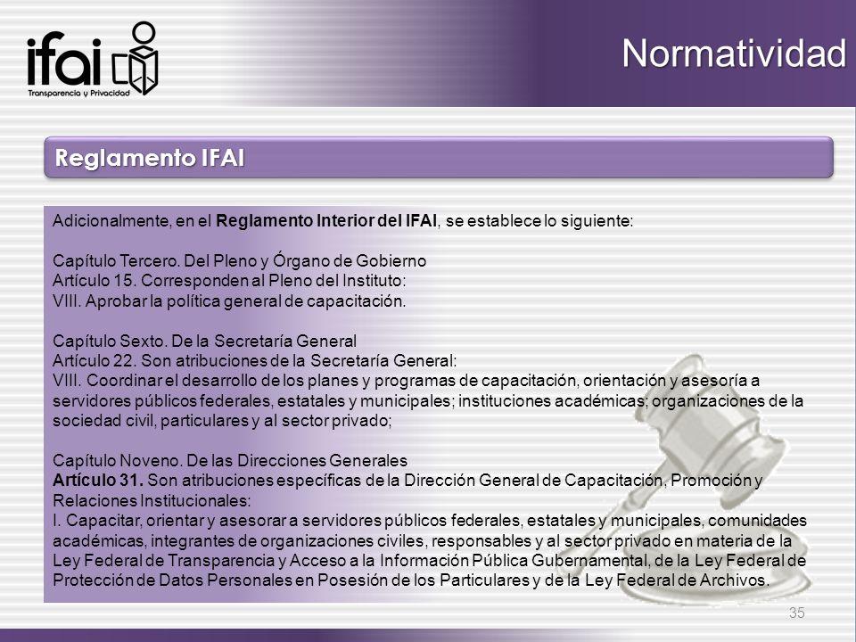 Reglamento IFAI 35 Adicionalmente, en el Reglamento Interior del IFAI, se establece lo siguiente: Capítulo Tercero. Del Pleno y Órgano de Gobierno Art