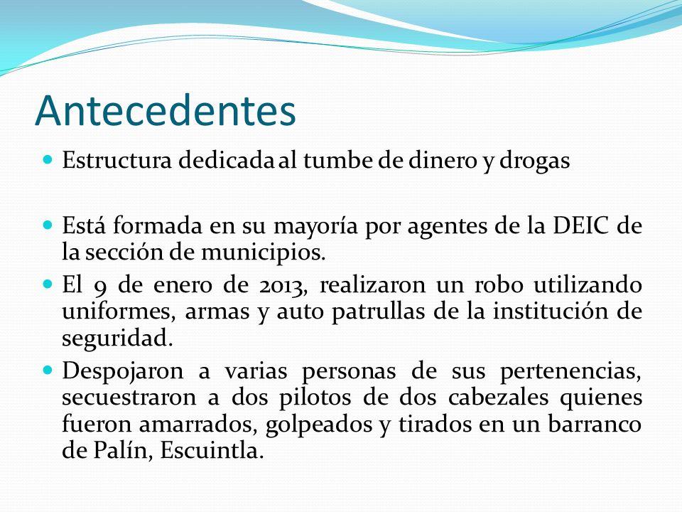 Antecedentes Estructura dedicada al tumbe de dinero y drogas Está formada en su mayoría por agentes de la DEIC de la sección de municipios. El 9 de en