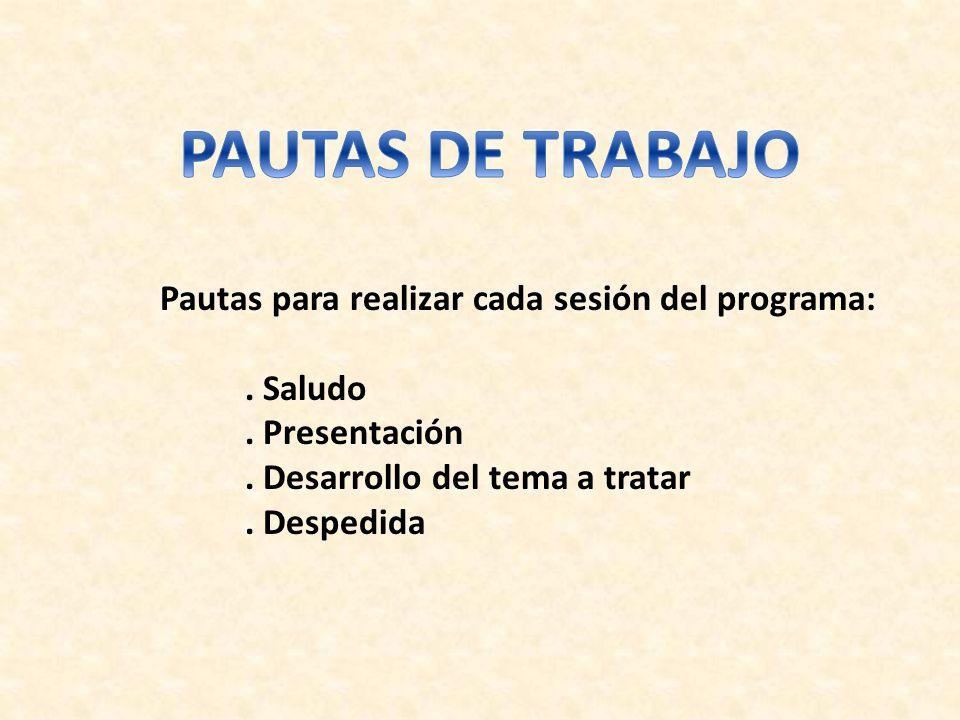 Pautas para realizar cada sesión del programa:. Saludo. Presentación. Desarrollo del tema a tratar. Despedida