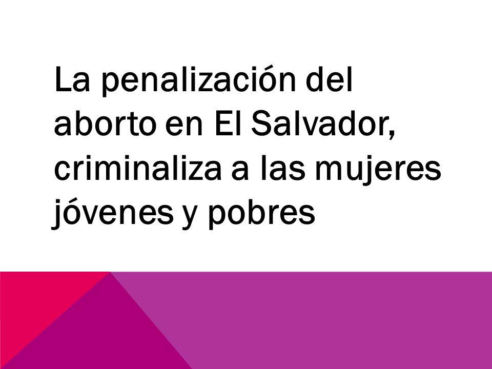 La penalización del aborto en El Salvador, criminaliza a las mujeres jóvenes y pobres