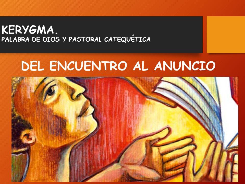 KERYGMA. PALABRA DE DIOS Y PASTORAL CATEQUÉTICA DEL ENCUENTRO AL ANUNCIO