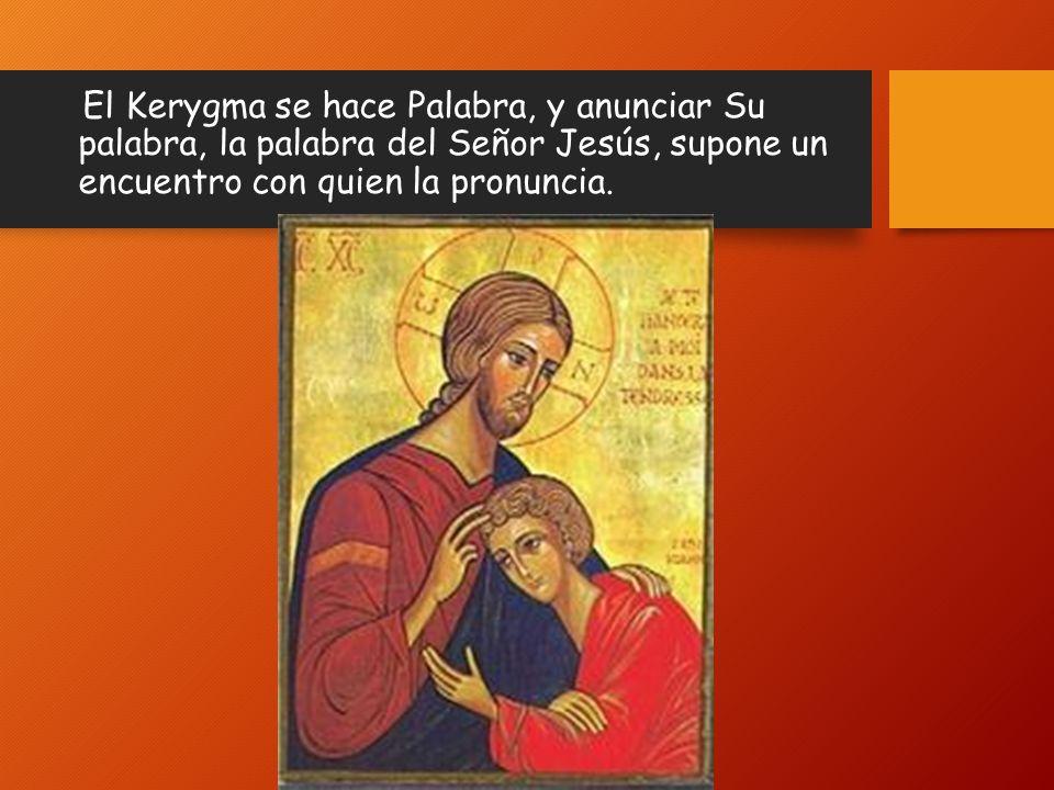 El Kerygma se hace Palabra, y anunciar Su palabra, la palabra del Señor Jesús, supone un encuentro con quien la pronuncia.