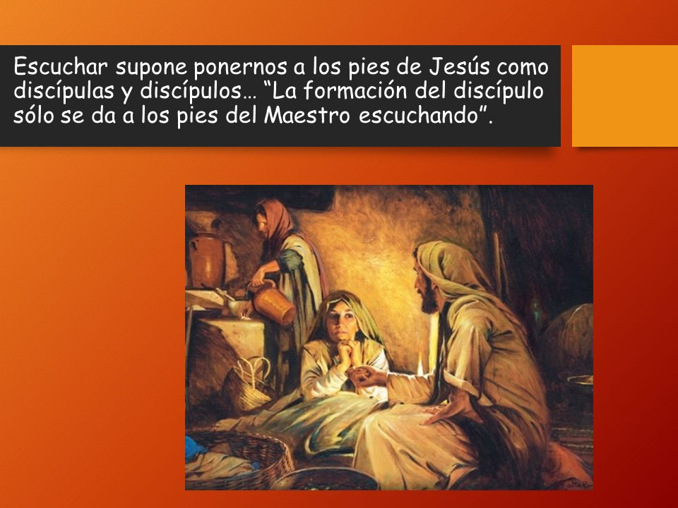 Escuchar supone ponernos a los pies de Jesús como discípulas y discípulos… La formación del discípulo sólo se da a los pies del Maestro escuchando.