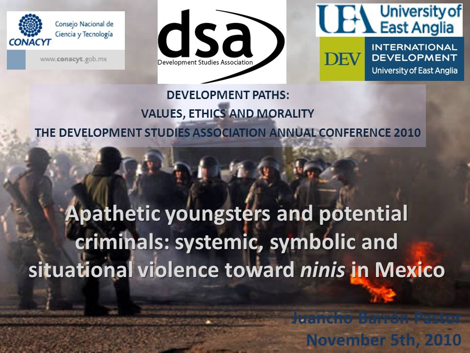 Apathetic youngsters and potential criminals: systemic, symbolic and situational violence toward ninis in Mexico DEVELOPMENT PATHS: VALUES, ETHICS AND MORALITY THE DEVELOPMENT STUDIES ASSOCIATION ANNUAL CONFERENCE 2010 Juancho Barrón Pastor November 5th, 2010