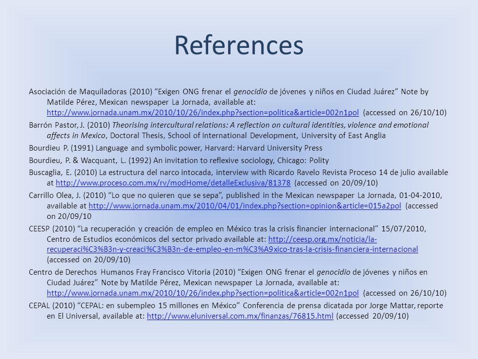 References Asociación de Maquiladoras (2010) Exigen ONG frenar el genocidio de jóvenes y niños en Ciudad Juárez Note by Matilde Pérez, Mexican newspaper La Jornada, available at: http://www.jornada.unam.mx/2010/10/26/index.php section=politica&article=002n1pol (accessed on 26/10/10) http://www.jornada.unam.mx/2010/10/26/index.php section=politica&article=002n1pol Barrón Pastor, J.
