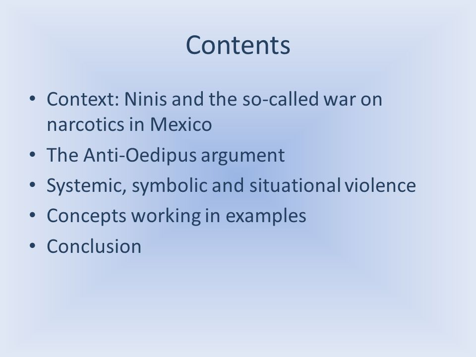 Contents Context: Ninis and the so-called war on narcotics in Mexico The Anti-Oedipus argument Systemic, symbolic and situational violence Concepts working in examples Conclusion