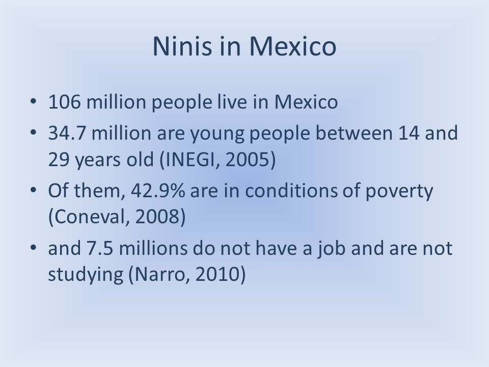 Ninis in Mexico 106 million people live in Mexico 34.7 million are young people between 14 and 29 years old (INEGI, 2005) Of them, 42.9% are in condit