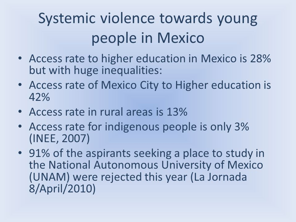 Systemic violence towards young people in Mexico Access rate to higher education in Mexico is 28% but with huge inequalities: Access rate of Mexico City to Higher education is 42% Access rate in rural areas is 13% Access rate for indigenous people is only 3% (INEE, 2007) 91% of the aspirants seeking a place to study in the National Autonomous University of Mexico (UNAM) were rejected this year (La Jornada 8/April/2010)