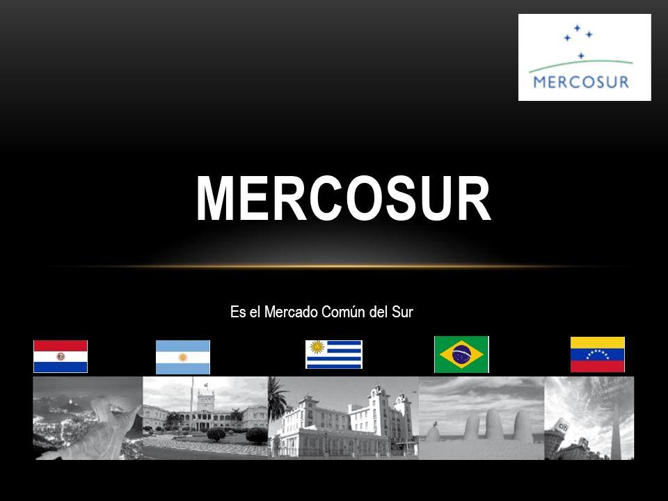 MERCOSUR Es el Mercado Común del Sur
