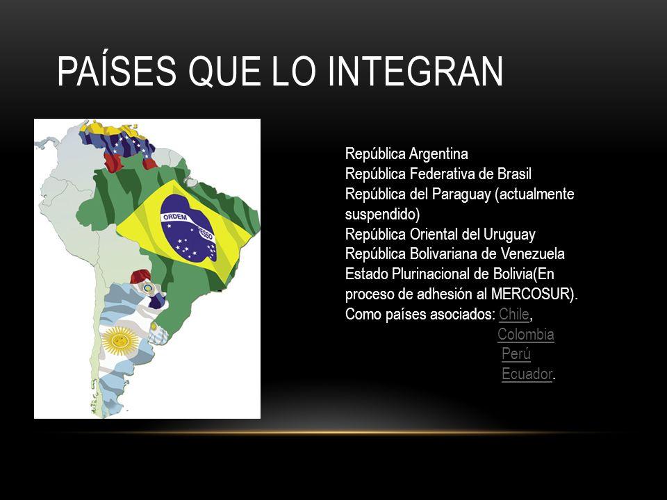 PAÍSES QUE LO INTEGRAN República Argentina República Federativa de Brasil República del Paraguay (actualmente suspendido) República Oriental del Urugu
