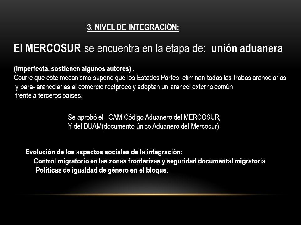 3. NIVEL DE INTEGRACIÓN: El MERCOSUR se encuentra en la etapa de: unión aduanera (imperfecta, sostienen algunos autores). Ocurre que este mecanismo su
