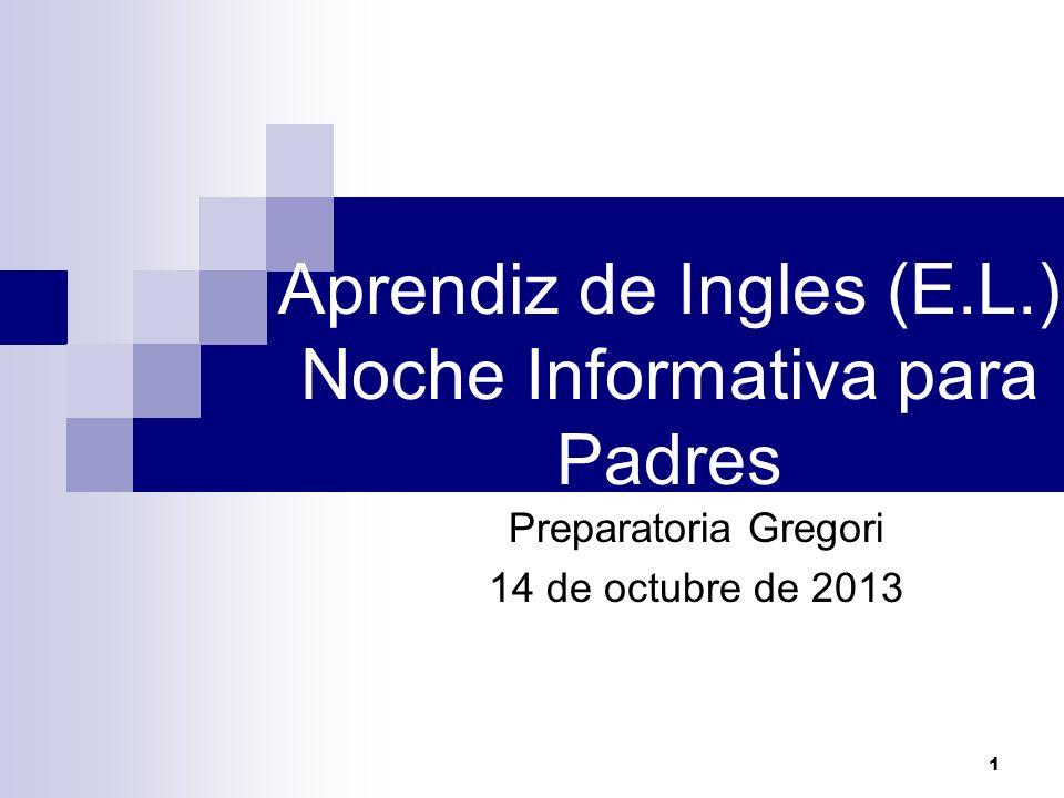Aprendiz de Ingles (E.L.) Noche Informativa para Padres Preparatoria Gregori 14 de octubre de 2013 1