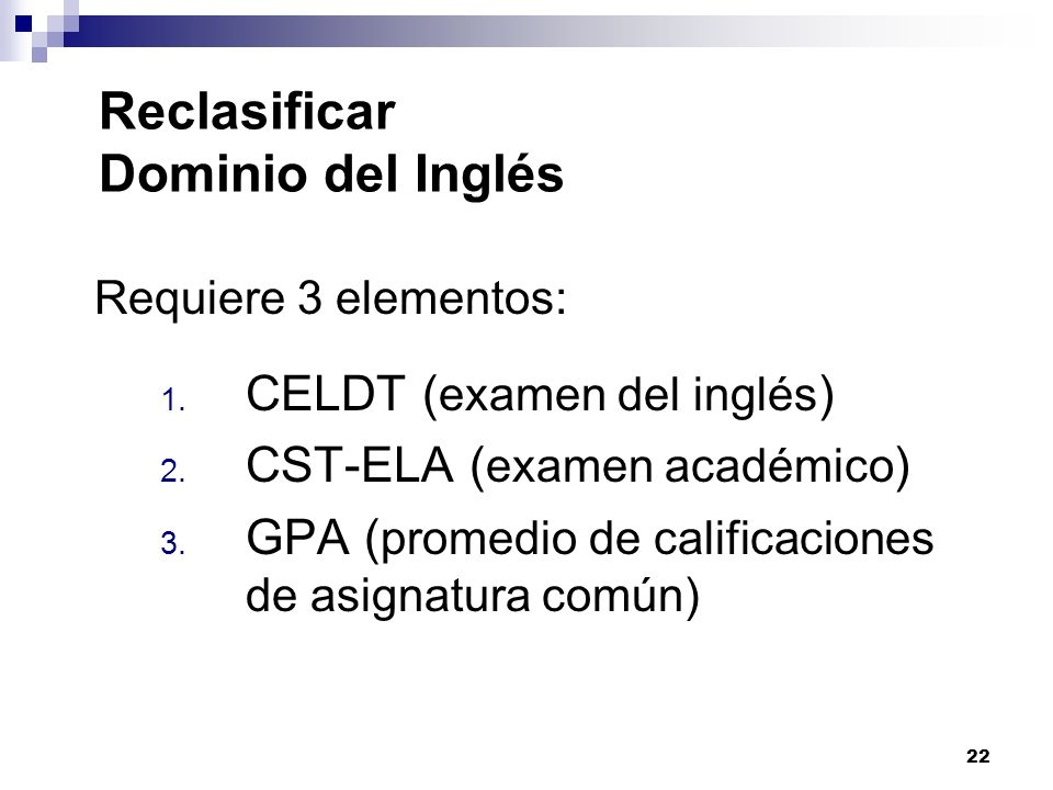 22 Reclasificar Dominio del Inglés Requiere 3 elementos: 1. CELDT ( examen del inglés ) 2. CST-ELA ( examen académico ) 3. GPA ( promedio de calificac