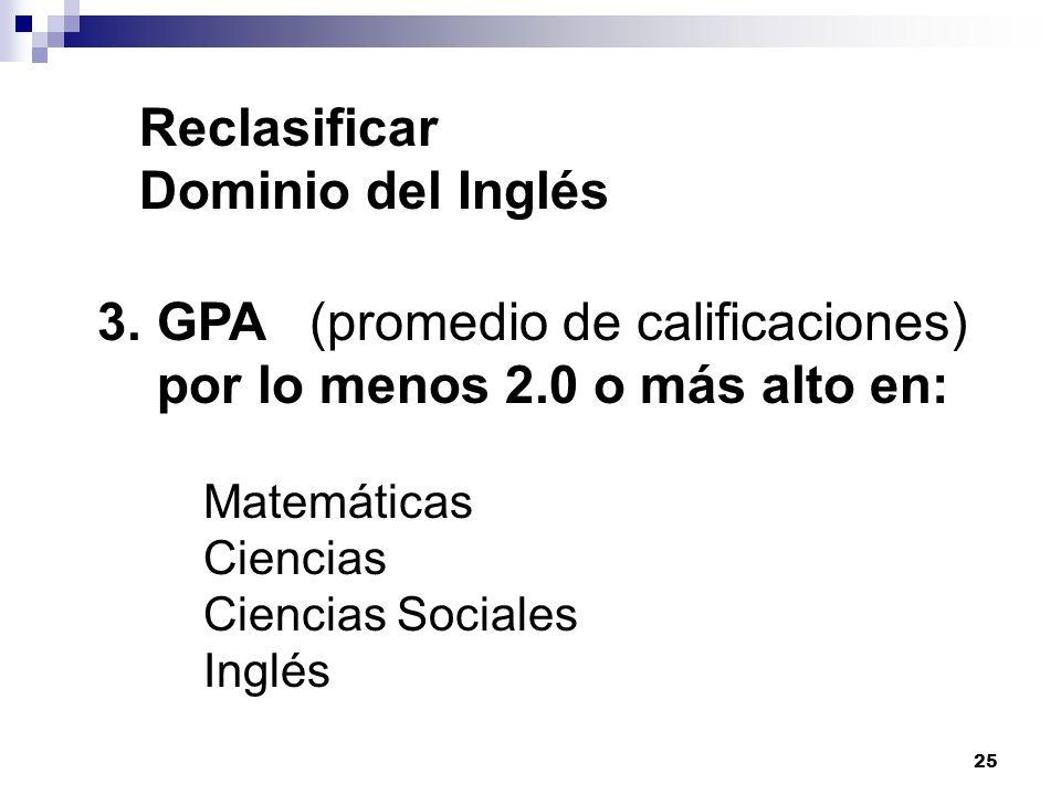 25 Reclasificar Dominio del Inglés 3.GPA(promedio de calificaciones) por lo menos 2.0 o más alto en: Matemáticas Ciencias Ciencias Sociales Inglés