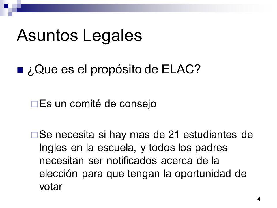 Asuntos Legales ¿Que es el propósito de ELAC? Es un comité de consejo Se necesita si hay mas de 21 estudiantes de Ingles en la escuela, y todos los pa
