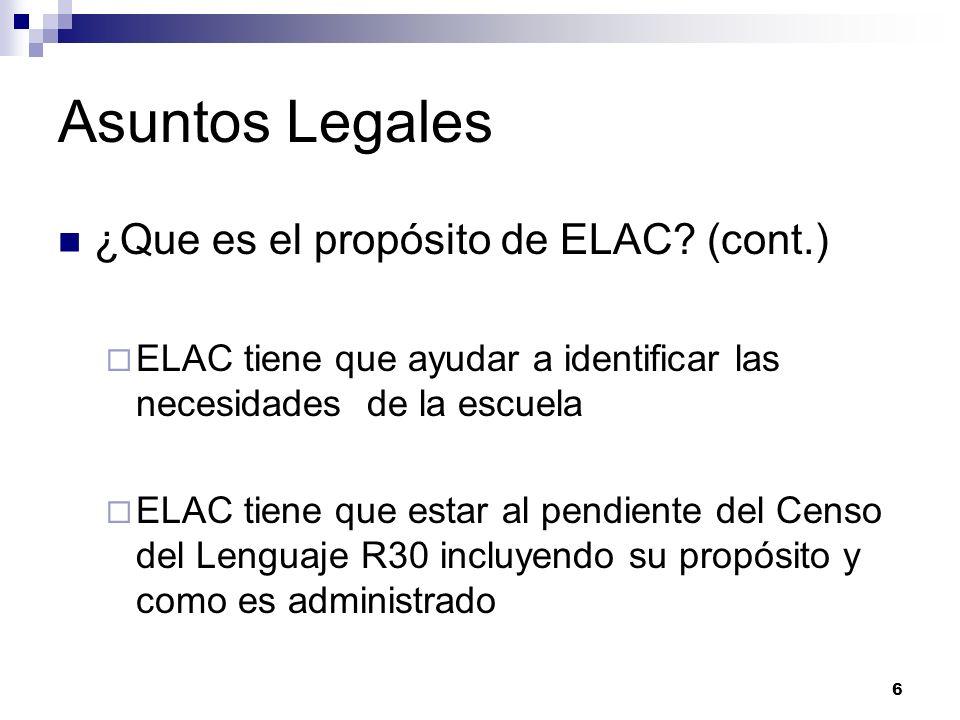 Asuntos Legales ¿Que es el propósito de ELAC? (cont.) ELAC tiene que ayudar a identificar las necesidades de la escuela ELAC tiene que estar al pendie