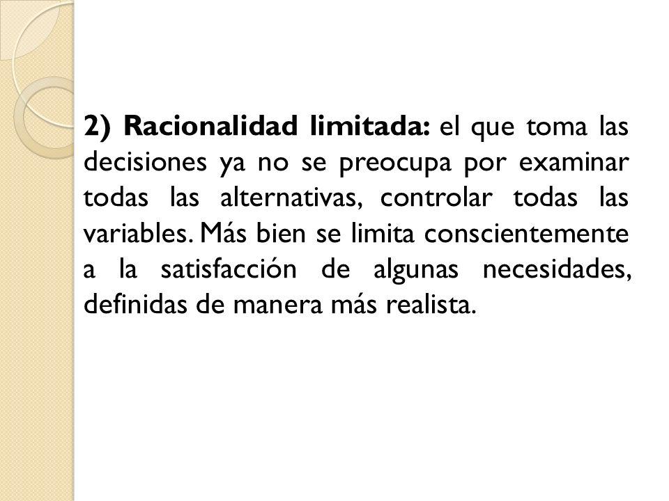 2) Racionalidad limitada: el que toma las decisiones ya no se preocupa por examinar todas las alternativas, controlar todas las variables. Más bien se