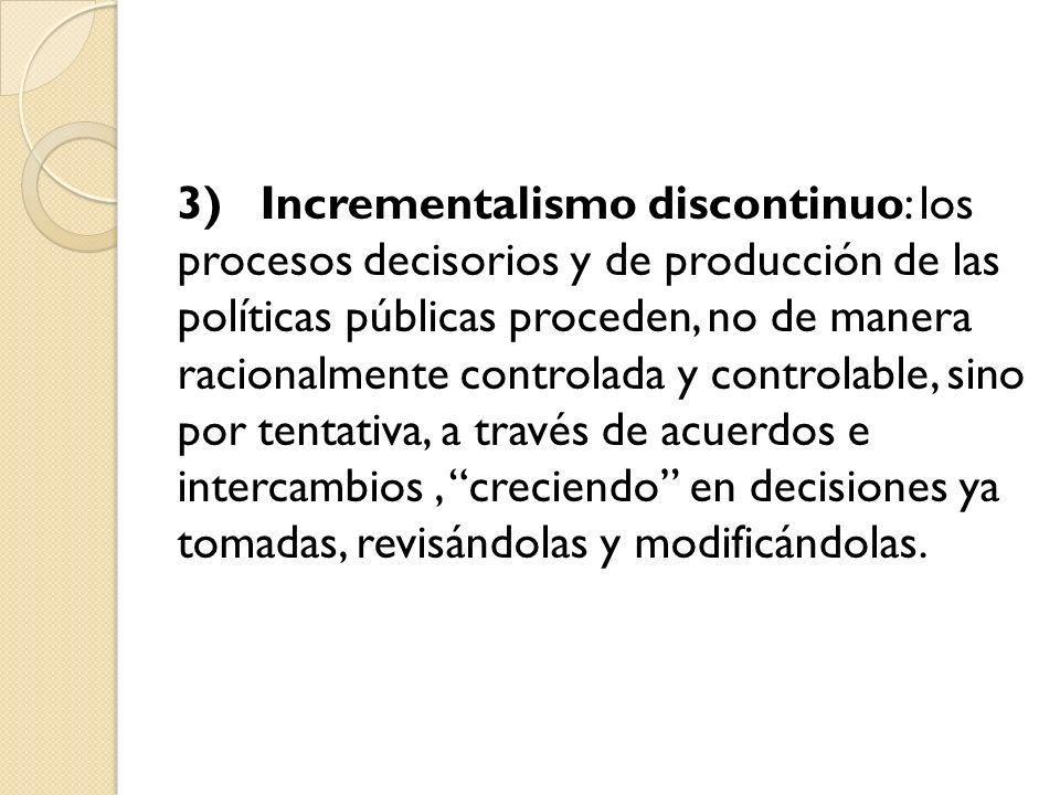 3) Incrementalismo discontinuo: los procesos decisorios y de producción de las políticas públicas proceden, no de manera racionalmente controlada y co