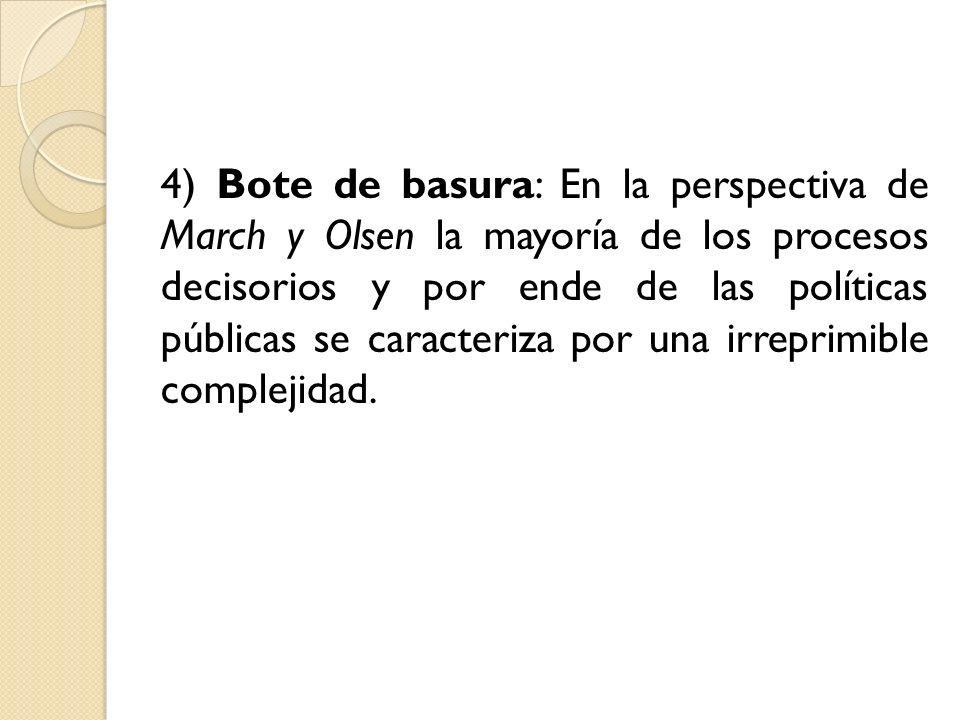 4) Bote de basura: En la perspectiva de March y Olsen la mayoría de los procesos decisorios y por ende de las políticas públicas se caracteriza por un
