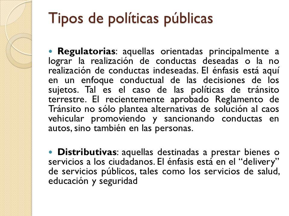 Tipos de políticas públicas Regulatorias: aquellas orientadas principalmente a lograr la realización de conductas deseadas o la no realización de cond