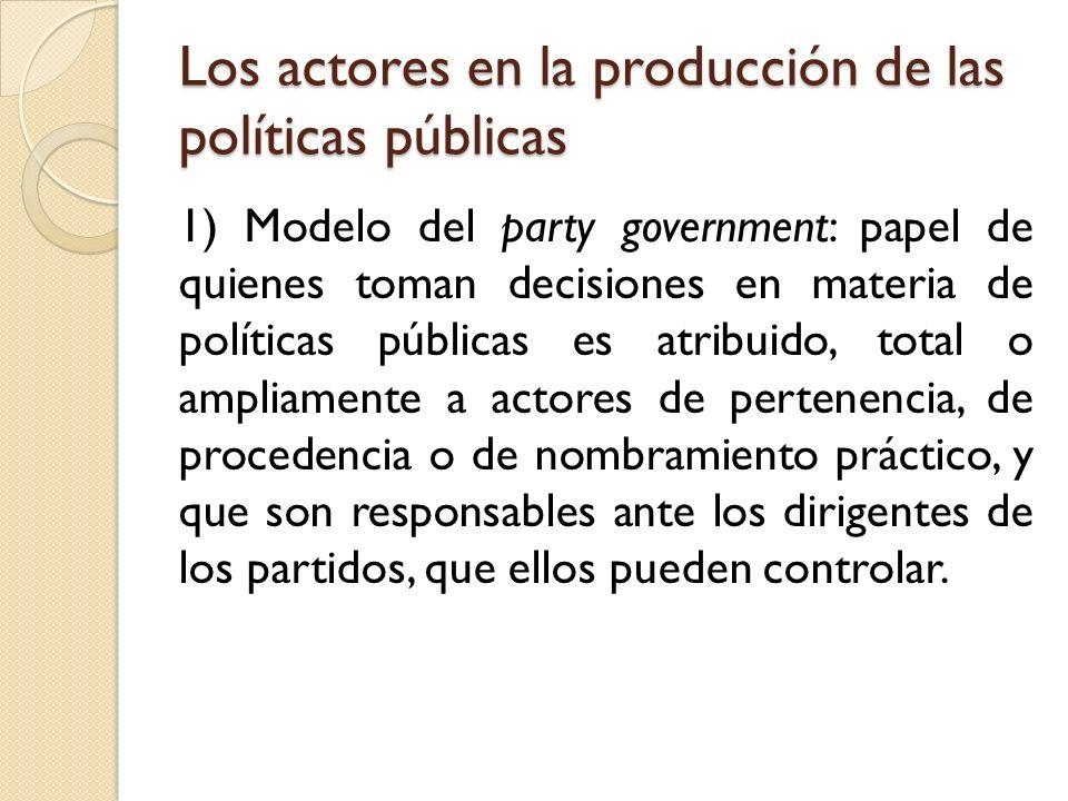 Los actores en la producción de las políticas públicas 1) Modelo del party government: papel de quienes toman decisiones en materia de políticas públi