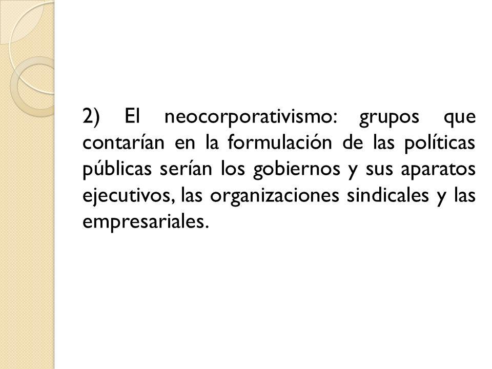 2) El neocorporativismo: grupos que contarían en la formulación de las políticas públicas serían los gobiernos y sus aparatos ejecutivos, las organiza